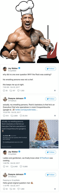 Blackpeopletwitter, Dwayne Johnson, and Google: Jay Walker  @JayWalkr  Follow  why did no one ever question WHY the Rock was cooking?  his wrestling persona was not a chef.  this keeps me up at night.  7:59 AM -Oct 22, 2017  25 1 197 1,353  Dwayne Johnson  @TheRock  Follow  actually, my wrestling persona, Rock's backstory is that he's an  Executive Chef who specializes in moist Croquembouche  (google it). twitter.com/jaywalkr/statu...  12:33 PM- Oct 22, 2017  619 t 3,828 20,434  actually, my wrestling persona,  Rock's backstory is that he's an  Executive Chef who specializes in  moist Croquembouche (google it)  Jay WalkerJayWalkr  why did no one ever question  was cooking?  WHY the Rock  his wrestling persona was not a chef  10/21/17, 933 PM  Jay Walker  @JayWalkr  ( y Follow  Ladies and gentlemen, we finally know what @TheRock was  cooking  1:06 PM Oct 22, 2017  101 t 6,463 13,808  Dwayne Johnson  @TheRock  Follow  Replying to @JayWalkr  Haha great original question man  1:10 PM-Oct 22, 2017  30 t 104 1,692 <p>Finally We Know What The Rock Is Cooking (via /r/BlackPeopleTwitter)</p>