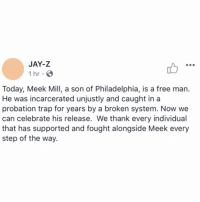 Jay, Jay Z, and Meek Mill: JAY-Z  1 hr  Today, Meek Mill, a son of Philadelphia, is a free man  He was incarcerated unjustly and caught in a  probation trap for years by a broken system. Now we  can celebrate his release. We thank every individual  that has supported and fought alongside Meek every  step of the way. Jay-Z had this to say following Meek Mill's release today! 🙏🙌💯 @MeekMill https://t.co/N291g8M2rn
