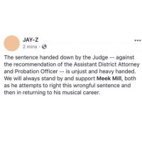 Jay, Jay Z, and Meek Mill: JAY-Z  2 mins  The sentence handed down by the Judge -- against  the recommendation of the Assistant District Attorney  and Probation Officer -- is unjust and heavy handed  We will always stand by and support Meek Mill, both  as he attempts to right this wrongful sentence and  then in returning to his musical career. Jay-Z speaks out regarding Meek Mill being sentenced 2-4 years in state prison for probation violation 👀🙏 @MeekMill https://t.co/CSnK3M8Fs0