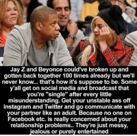"Beyonce, Jay, and Jay Z: Jay Z and Beyonce could've broken up and  gotten back together 100 times already but we'll  never know... that's how it's suppose to be. Some  y'all get on social media and broadcast that  you're ""single"" after every little  misunderstanding. Get your unstable ass off  Instagram and Twitter and go communicate with  your partner like an adult. Because no one on  Facebook etc. is really concerned about your  relationship problems.. They're just messy,  jealous or purely entertained Real relationship goals <3"