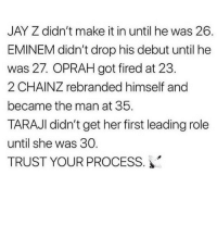 Eminem, Head, and Jay: JAY Z didn't make it in until he was 26.  EMINEM didn't drop his debut until he  was 27. OPRAH got fired at 23.  2 CHAINZ rebranded himself and  became the man at 35.  TARAJI didn't get her first leading role  until she was 30.  TRUST YOUR PROCESS. And there are hundreds of additional examples to those. Put your head down and keep working - it's only over if you quit.