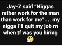 "Jay, Jay Z, and My Nigga: Jay-Z said ""Niggas  rather work for the marn  than work for me"".... my  nigga I'll quit my job rn  when tf was you hiring He hiring?! 😂🤷‍♂️ https://t.co/E1IhTK4tUG"