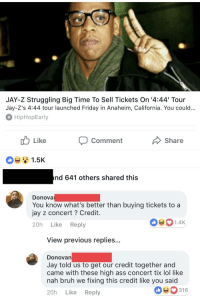 <p>Gotta give him credit (via /r/BlackPeopleTwitter)</p>: JAY-Z Struggling Big Time To Sell Tickets On '4:44 Tour  Jay-Z's 4:44 tour launched Friday in Anaheim, California. You could  HipHopEarly  Comment  Share  1.5K  nd 641 others shared this  Donova  You know what's better than buying tickets to a  jay z concert ? Credit  20h Like Reply  1.4K  View previous replies..  DonoVan  Jay told us to get our credit together and  came with these high ass concert tix lol like  nah bruh we fixing this credit like you said  20h Like Reply  316 <p>Gotta give him credit (via /r/BlackPeopleTwitter)</p>