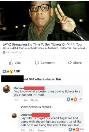 Ass, Bruh, and Friday: JAY-Z Struggling Big Time To Sell Tickets On '4:44 Tour  Jay-Z's 4:44 tour launched Friday in Anaheim, California. You could  HipHopEarly  Comment  Share  1.5K  nd 641 others shared this  Donova  You know what's better than buying tickets to a  jay z concert ? Credit  20h Like Reply  1.4K  View previous replies..  DonoVan  Jay told us to get our credit together and  came with these high ass concert tix lol like  nah bruh we fixing this credit like you said  20h Like Reply  316 Gotta give him credit