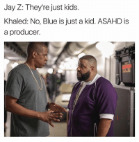 Jay, Jay Z, and Blue: Jay Z: They're just kids.  Khaled: No, Blue is just a kid. ASAHD is  a producer. Jay: can he mix? Khaled: (scoffs) can he mix