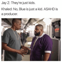 "Funny, Jay, and Jay Z: Jay Z: They're just kids.  Khaled: No, Blue is just a kid. ASAHD is  a producer. Who do you think made ""I'm the one""?"