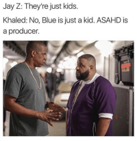 Ironic, Jay, and Jay Z: Jay Z: They're just kids.  Khaled: No, Blue is just a kid. ASAHD is  a producer. No shame.