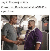 Jay, Jay Z, and Memes: Jay Z: They're just kids.  Khaled: No, Blue is just a kid. ASAHD is  a producer 😂😂😂😂😂😂 hiphophumor musichumor pettypost pettyastheycome straightclownin hegotjokes jokesfordays itsjustjokespeople itsfunnytome funnyisfunny randomhumor jayz blueivy djkhaled asahd