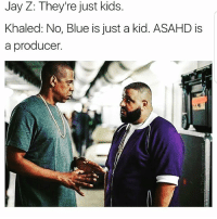 Funny, Jay, and Jay Z: Jay Z: They're just kids.  Khaled: No, Blue is just a kid. ASAHD is  a producer. 😂😂😂 WeTheBest ComePartyOnaRealPage🎈