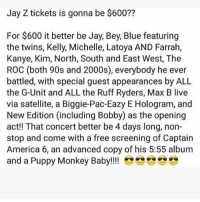 Jay Z tickets is gonna be $600??  For $600 it better be Jay, Bey, Blue featuring  the twins, Kelly, Michelle, Latoya AND Farrah,  Kanye, Kim, North, South and East West, The  ROC (both 90s and 2000s), everybody he ever  battled, with special guest appearances by ALL  the G-Unit and ALL the Ruff Ryders, Max B live  via satellite, a Biggie-Pac-Eazy E Hologram, and  New Edition (including Bobby) as the opening  act! That concert better be 4 days long, non-  stop and come with a free screening of Captain  America 6, an advanced copy of his 5:55 album  and a Puppy Monkey Baby!!!! Rp @triadpowell funny funnyshit funnymemes lol lmao lmfao hilarious hilariousmemes comedy jokes meme silly dead savage savagememes fuckery smh petty weak nochill wtf bruh meme instameme diamondandlaughter