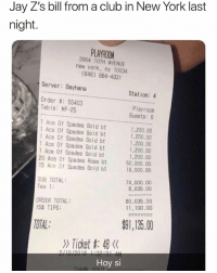 Anaconda, Bailey Jay, and Club: Jay Z's bill from a club in New York last  night.  PLAYROOM  3964 10TH AVENUE  new york, ny 10034  (646) 964-4931  Server: Dayhana  Station: 4  Order #: 55403  Table: MF-25  Playroom  Guests: 6  1 Ace Of Spades Gold bt  1 Ace Of Spades Gold bt  1 Ace Of Spades Gold bt  1 Ace Of Spades Gold bt  Ace Of Spades Gold bt  20 Ace Of Spades Rose bt  15 Ace Of Spades Gold bt  1,200.00  1,200.00  1,200.00  1,200.00  1,200.00  18,000.00  SUB TOTAL:  Tax 1:  74,000.00  6,035.00  ORDER TOTAL  15% TIPS:  80,035.00  11,100.00  TOTAL  91,135.00  》 Ticket #: 48くく  Hoy si That's a generous tip jayz 👀