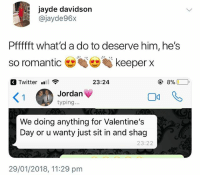Who said romance is dead🤣: jayde davidson  @jayde96x  Pffffft what'd a do to deserve him, he's  so romantic keeper x  Twitter .  23:24  く!  Jordan  typing...  We doing anything for Valentine's  Day or u wanty just sit in and shag  23:22  29/01/2018, 11:29 pm Who said romance is dead🤣
