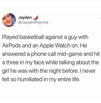 Apple, Apple Watch, and Basketball: Jayden J  @JaydenPaynne  Played basketball against a guy with  AirPods and an Apple Watch on. He  answered a phone call mid-game and hit  a three in my face while talking about the  girl he was with the night before. I never  felt so humiliated in my entire life @officialcommonwhitegirls is my favorite page rn