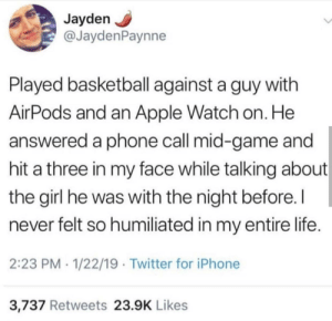 Apple, Apple Watch, and Bad: Jayden  @JaydenPaynne  Played basketball against a guy with  AirPods and an Apple Watch on. He  answered a phone call mid-game and  hit a three in my face while talking about  the girl he was with the night before.I  never felt so humiliated in my entire life.  2:23 PM 1/22/19 Twitter for iPhone  3,737 Retweets 23.9K Likes God I feel so bad for this man by jackcannon35 MORE MEMES