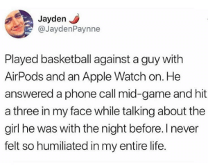 Game shame.: Jayden  @JaydenPaynne  Played basketball against a guy with  AirPods and an Apple Watch on. He  answered a phone call mid-game and hit  a three in my face while talking about the  girl he was with the night before. I never  felt so humiliated in my entire life. Game shame.