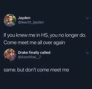 Drake, All, and You: Jayden  @leavitt jayden  If you knew me in HS, you no longer do.  Come meet me all over again  Drake finally called  @AzorAhai 7  same. but don't come meet me
