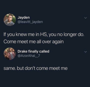 I'm like really hot now (via /r/BlackPeopleTwitter): Jayden  @leavitt_jayden  If you knew me in HS, you no longer do.  Come meet me all over again  Drake finally called  @AzorAhai 7  same. but don't come meet me I'm like really hot now (via /r/BlackPeopleTwitter)