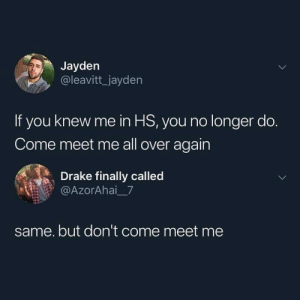 Drake, MeIRL, and All: Jayden  @leavitt_jayden  If you knew me in HS, you no longer do.  Come meet me all over again  Drake finally called  @AzorAhai7  same. but don't come meet me meirl