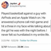 Apple, Apple Watch, and Basketball: JaydenJ  @JaydenPaynne  Played basketball against a guy with  AirPods and an Apple Watch on. He  answered a phone call mid-game and  hit a three in my face while talking about  the girl he was with the night before. I  never felt so humiliated in my entire life  2:23 PM 1/22/19 Twitter for iPhone  3,737 Retweets 23.9K Likes Now that's a violation.. 😂💀 https://t.co/ema17Y0Fjj