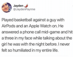 Apple, Apple Watch, and Basketball: JaydenJ  @JaydenPaynne  Played basketball against a guy with  AirPods and an Apple Watch on. He  answered a phone call mid-game and hit  a three in my face while talking about the  girl he was with the night before. I never  felt so humiliated in my entire life. Lmao rip this guys by HillKickMMA MORE MEMES