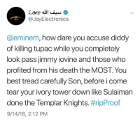 jayelectronica on Eminem 👀: @JayElectronica  @eminem, how dare you accuse diddy  of killing tupac while you completely  look pass jimmy iovine and those who  profited from his death the MOST. You  best tread carefully Son, before i come  tear your ivory tower down like Sulaiman  done the lempar Knights. #ripProof  9/14/18, 2:12 PM jayelectronica on Eminem 👀