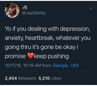 Yo, Anxiety, and Depression: @JayGalxby  Yo if you dealing with depression,  anxiety, heartbreak, whatever you  going thru it's gone be okay i  promise keep pushing  10/17/18, 10:19 AM from Georgia, USA  2,454 Retweets 5,210 Likes Itll get better ♥️