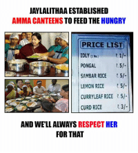 Memes, 🤖, and Rice: JAYLALITHAAESTABLISHED  AMMA CANTEENS  TO FEED THE  HUNGRY  PRICE LIST  IDLY tt  PONGAL  R.5l  SAMBAR RICE  1.5/-  LEMON RICE  CURRYLEAF RICE R.5l.  CURD RICE  AND WELL ALWAYS RESPECT HER  FOR THAT