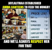 Hungry, Memes, and 🤖: JAYLALITHAAESTABLISHED  AMMA CANTEENS TO FEED THE HUNGRY  PRICE LIST  PONGAL  SAMBAR RICE  LEMON RICE  5-  CURRY LEAF RICE R.5i.  CURD RICE  31  AND WELLAWAYSRESPECT HER  FOR THAT