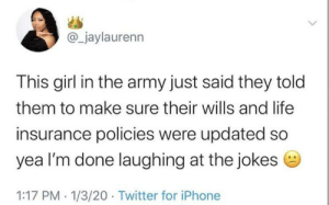 Was never funny: @_jaylaurenn  This girl in the army just said they told  them to make sure their wills and life  insurance policies were updated so  yea l'm done laughing at the jokes e  1:17 PM · 1/3/20 · Twitter for iPhone Was never funny