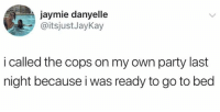 Dank, Party, and 🤖: jaymie danyelle  @itsjust JayKay  i called the cops on my own party last  night because i was ready to go to bed