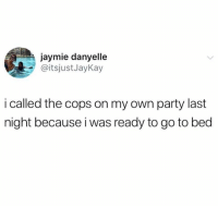 Mood, Party, and Forever: jaymie danyelle  @itsjustJayKay  i called the cops on my own party last  night because i was ready to go to bed Forever a mood