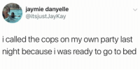 Party, Cops, and Last Night: jaymie danyelle  @itsjustJayKay  i called the cops on my own party last  night because i was ready to go to bed
