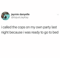 Memes, Party, and 🤖: jaymie danyelle  @itsjustJayKay  i called the cops on my own party last  night because i was ready to go to bed
