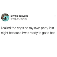 Funny, Life, and Party: jaymie danyelle  @itsjustJayKay  i called the cops on my own party last  night because i was ready to go to bed Life hack