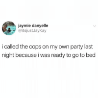 Party, Genius, and Girl Memes: jaymie danyelle  @itsjustJayKay  i called the cops on my own party last  night because i was ready to go to bed Honestly, genius.
