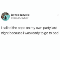 Friends, Memes, and Party: jaymie danyelle  @itsjustJayKay  i called the cops on my own party last  night because i was ready to go to bed That's amazing 😂 tag your friends