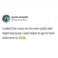 Ironic, Party, and Cops: jaymie danyelle  @itsjustJayKay  i called the cops on my own party last  night because i was ready to go to bed  welcome to 22 that's all folks 🖕