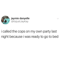 Meme, Memes, and Party: jaymie danyelle  @itsjustJayKay  i called the cops on my own party last  night because i was ready to go to bed Tag someone who would do this.. @girlsthinkimfunny if you follow one meme account this has got to be it @girlsthinkimfunny @girlsthinkimfunny
