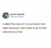 Party, Dank Memes, and Cops: jaymie danyelle  @itsjustJayKay  i called the cops on my own party last  night because i was ready to go to bed  welcome to 22 20 is the new 35
