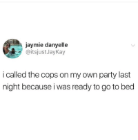 Memes, Party, and Twitter: jaymie danyelle  @itsjustJayKay  i called the cops on my own party last  night because i was ready to go to bed I honestly fuck with this 💯 (twitter - itsjustJayKay)