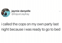 Party, Humans of Tumblr, and Cops: jaymie danyelle  @itsjustJayKay  i called the cops on my own party last  night because i was ready to go to bed