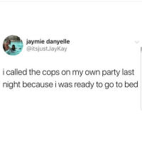 Latinos, Memes, and Party: jaymie danyelle  @itsjustJayKay  i called the cops on my own party last  night because i was ready to go to bed Lmaoo 😴😴😴😂😂😂 🔥 Follow Us 👉 @latinoswithattitude 🔥 latinosbelike latinasbelike latinoproblems mexicansbelike mexican mexicanproblems hispanicsbelike hispanic hispanicproblems latina latinas latino latinos hispanicsbelike