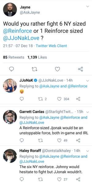 Twitter, Would You Rather, and Game: Jayne  @AskJayne  Would you rather fight 6 NY sized  @Reinforce or 1 Reinforce sized  @JJoNakLove?  21:57 07 Dec 18 Twitter Web Client  85 Retweets 1,139 Likes  JJoNaK@JJoNakLove 14h  Replying to @AskJayne and @Reinforce   Garrett Canlas@StarlightTwit... 15h v  Replying to @AskJayne@Reinforce and  @JJoNakLove  A Reinforce-sized Jionak would be an  unstoppable force, both in-game and IRL  49  Haley Roraff @Dontstalkhaley 14h  Replying to @AskJayne @Reinforce and  @JJoNakLove  The six NY reinforce. Johnny would  hesitate to fight but JJonak wouldn't.