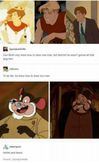 Dammits: jaynejezebelle  Don Bluth only knew how to draw one man, but dammit he wasn't gonna let that  stop him.  rrdcooc  To be fair, he knew how to draw two men  swarnpert  twinks and bears  Source: jaynejezebelle
