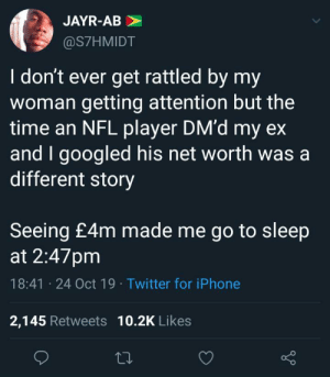 This is clearly not an equal society.: JAYR-AB  @S7HMIDT  I don't ever get rattled by my  woman getting attention but the  time an NFL player DM'd my ex  and I googled his net worth was a  different story  Seeing £4m made me go to sleep  at 2:47pm  18:41 24 Oct 19 Twitter for iPhone  2,145 Retweets 10.2K Likes This is clearly not an equal society.