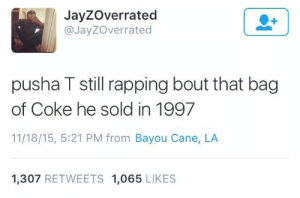 Pusha T., Coke, and King: JayZOverrated  @JayZOverrated  pusha T still rapping bout that bag  of Coke he sold in 1997  11/18/15, 5:21 PM from Bayou Cane, LA  1,307 RETWEETS 1,065 LIKES King used-to Push
