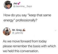 "Move Forward: Jaz  @Jasmine_Says  How do you say ""keep that same  energy"" professionally?  Mr. Greg  @_gdendy  As we move forward from today  please remember the basis with which  we held this conversation."