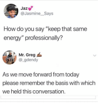 "Energy, Today, and How: Jaz  @Jasmine_Says  How do you say ""keep that same  energy"" professionally?  Mr. Greg  @_gdendy  As we move forward from today  please remember the basis with which  we held this conversation. Accurate 😂 https://t.co/d2hoIAceGO"