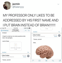 Memes, Virgin, and Best: jazmin  | @fukeryyy  MY PROFESSOR ONLY LIKES TO BE  ADDRESSED BY HIS FIRST NAME AND  PUT BRAIN INSTEAD OF BRIAN!III!  .El Virgin  12:24 PM  1.1 MB  All Inboxes  2 Messages  Jazmin Rojas TNJC  See More  Hi Brain!  Brian Fonken  To: Jazmin Rojas-Monarrez  8:57 AM  Details  BF  I forgot to email you my study questions after  class. My apologies.  Thanks, Jazmin!  Jazmin Rojas  Best  ㄥ  Jazmin Roja...tions.pages  1.1 MB  See More  Brian Fonken  To: Jazmin Rojas-Monarrez  8:57 AM  Details  BF  Thanks, Jazmin! BRAINNNNNN (via @fukkery_)