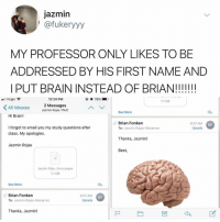 Virgin, Best, and Brain: jazmin  | @fukeryyy  MY PROFESSOR ONLY LIKES TO BE  ADDRESSED BY HIS FIRST NAME AND  PUT BRAIN INSTEAD OF BRIAN!IIII!  Virgin  12:24 PM  76%-  1.1 MB  All Inboxes  2 Messages  Jazmin Rojas TNJC  See More  Hi Brain!  Brian Fonken  To: Jazmin Rojas-Monarrez  8:57 AM  Details  BF  I forgot to email you my study questions after  class. My apologies.  Thanks, Jazmin!  Jazmin Rojas  Best  ㄥ  Jazmin Roja...tions.pages  1.1 MB  See More  Brian Fonken  To: Jazmin Rojas-Monarrez  8:57 AM  Details  BF  Thanks, Jazmin! why the heck aren't u following @kalesalad? (via: @fukkery_)